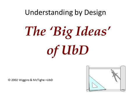Understanding by Design The 'Big Ideas' of UbD © 2002 Wiggins & McTighe –UbD.