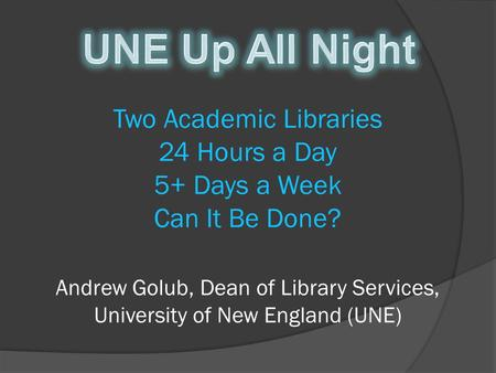 Two Academic Libraries 24 Hours a Day 5+ Days a Week Can It Be Done? Andrew Golub, Dean of Library Services, University of New England (UNE)
