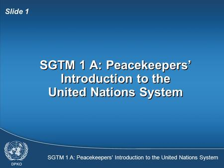 SGTM 1 A: Peacekeepers' Introduction to the United Nations System Slide 1 SGTM 1 A: Peacekeepers' Introduction to the United Nations System.