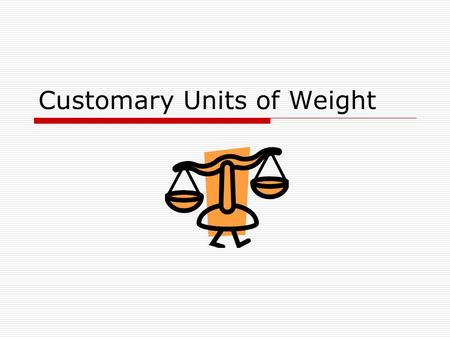 Customary Units of Weight. How much does an object weigh? In the customary system, ounces (oz) and pounds (lb) are used to measure weight. Ten pennies.