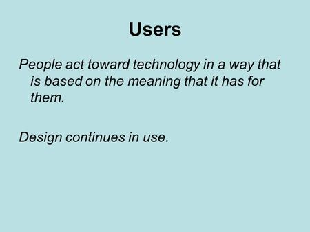 Users People act toward technology in a way that is based on the meaning that it has for them. Design continues in use.