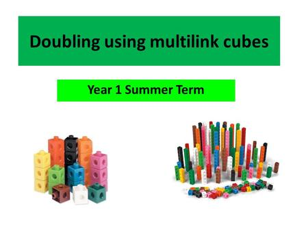 Doubling using multilink cubes Year 1 Summer Term.