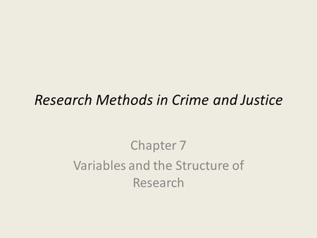 Research Methods in Crime and Justice Chapter 7 Variables and the Structure of Research.