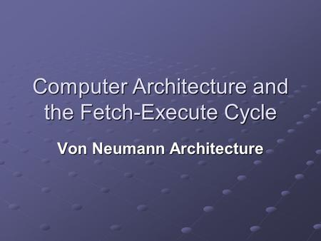 Computer Architecture and the Fetch-Execute Cycle Von Neumann Architecture.