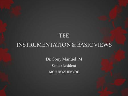 TEE INSTRUMENTATION & BASIC VIEWS Dr. Sony Manuel M Senior Resident MCH KOZHIKODE.