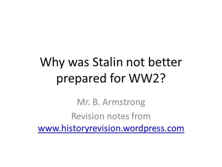 Why was Stalin not better prepared for WW2? Mr. B. Armstrong Revision notes from www.historyrevision.wordpress.com www.historyrevision.wordpress.com.
