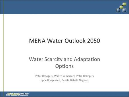 MENA Water Outlook 2050 Water Scarcity and Adaptation Options Peter Droogers, Walter Immerzeel, Petra Hellegers Jippe Hoogeveen, Bekele Debele Negewo.