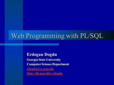 Web Programming with PL/SQL Erdogan Dogdu Georgia State University Computer Science Department