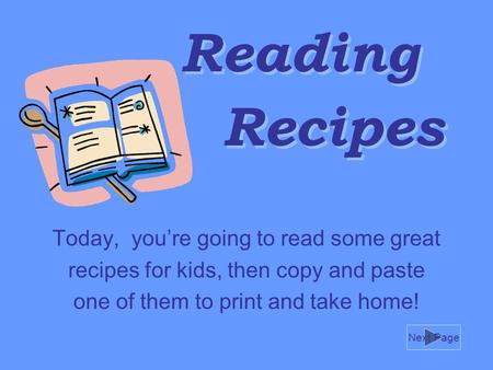 Reading Today, you're going to read some great recipes for kids, then copy and paste one of them to print and take home! Recipes Next Page.