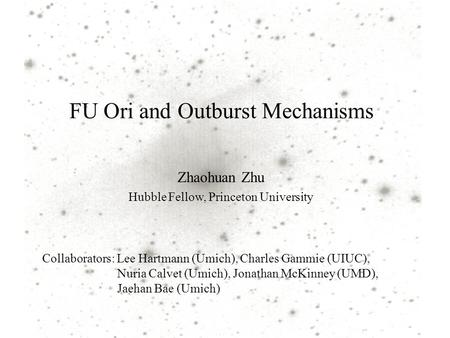 FU Ori and Outburst Mechanisms Zhaohuan Zhu Hubble Fellow, Princeton University Collaborators: Lee Hartmann (Umich), Charles Gammie (UIUC), Nuria Calvet.