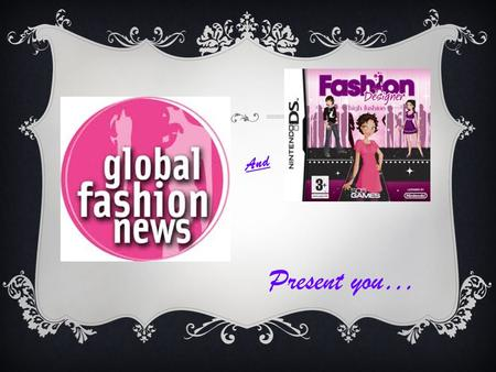 Present you… And. FASHION Fashion is a general term for a popular style or practice, especially in clothing, foot wear, or accessories. Fashion refers.