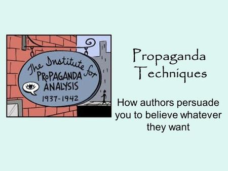 Propaganda Techniques How authors persuade you to believe whatever they want.