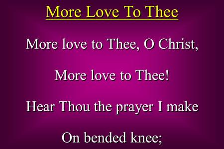 More Love To Thee More love to Thee, O Christ, More love to Thee! Hear Thou the prayer I make On bended knee; More love to Thee, O Christ, More love to.