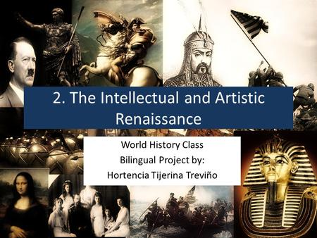 2. The Intellectual and Artistic Renaissance World History Class Bilingual Project by: Hortencia Tijerina Treviño.