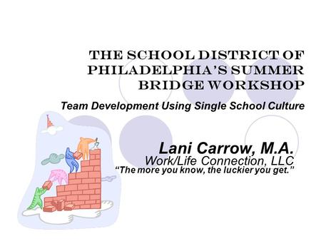 "The School District of Philadelphia's Summer Bridge Workshop Team Development Using Single School Culture Lani Carrow, M.A. Work/Life Connection, LLC ""The."