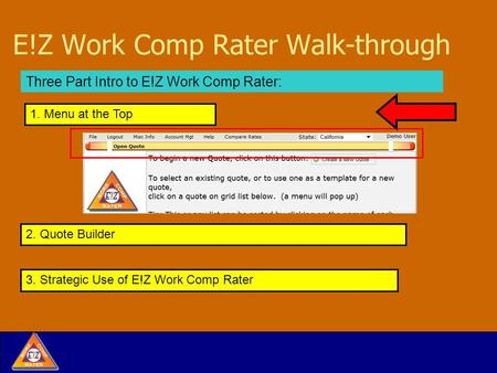 E!Z Work Comp Rater Walk-through Three Part Intro to E!Z Work Comp Rater: 2. Quote Builder 1. Menu at the Top 3. Strategic Use of E!Z Work Comp Rater.