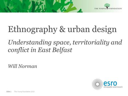 Slide 1 The Young Foundation 2010 Ethnography & urban design Understanding space, territoriality and conflict in East Belfast Will Norman.