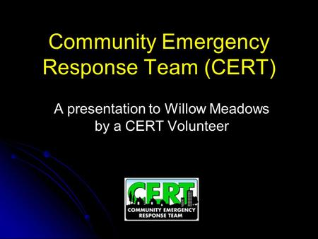 Community Emergency Response Team (CERT) A presentation to Willow Meadows by a CERT Volunteer.