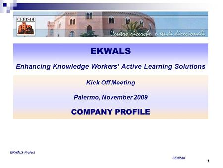 1 EKWALS Enhancing Knowledge Workers' Active Learning Solutions COMPANY PROFILE EKWALS Project CERISDI CERISDI Kick Off Meeting Palermo, November 2009.