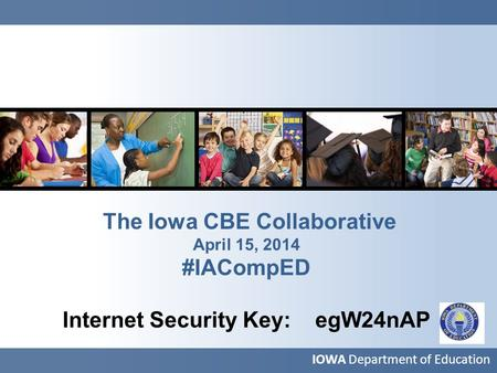 The Iowa CBE Collaborative April 15, 2014 #IACompED Internet Security Key: egW24nAP IOWA Department of Education.