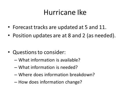 Hurricane Ike Forecast tracks are updated at 5 and 11. Position updates are at 8 and 2 (as needed). Questions to consider: – What information is available?