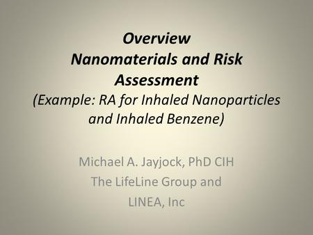 Overview Nanomaterials and Risk Assessment (Example: RA for Inhaled Nanoparticles and Inhaled Benzene) Michael A. Jayjock, PhD CIH The LifeLine Group and.