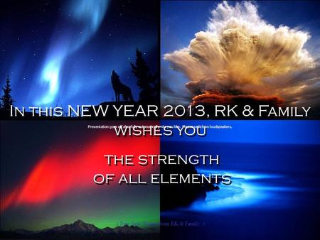 In this NEW YEAR 2013, RK & Family wishes you the strength of all elements In this NEW YEAR 2013, RK & Family wishes you the strength of all elements.