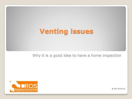 Venting issues Why it is a good idea to have a home inspection © 2011 RCIS LLC.