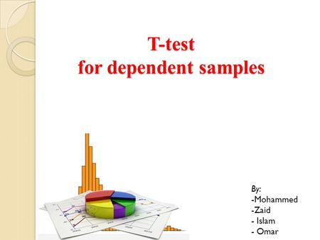 T-test for dependent samples By: -Mohammed -Zaid - Islam - Omar.