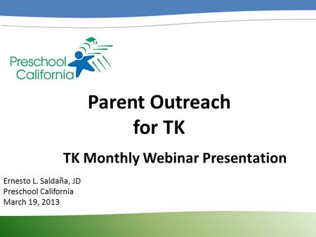 Parent Outreach for TK Ernesto L. Saldaña, JD Preschool California March 19, 2013 TK Monthly Webinar Presentation.