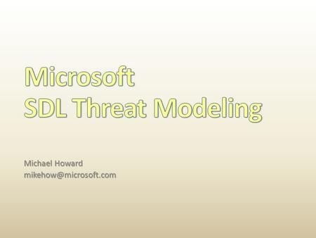 Michael Howard   Microsoft employee for 17 years  Always in security  Worked on the SDL since inception.