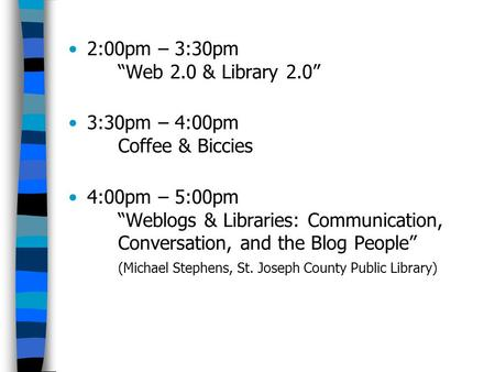 "2:00pm – 3:30pm ""Web 2.0 & Library 2.0"" 3:30pm – 4:00pm Coffee & Biccies 4:00pm – 5:00pm ""Weblogs & Libraries: Communication, Conversation, and the Blog."