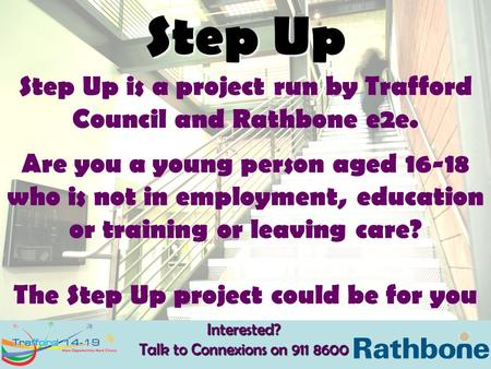 Interested? Talk to Connexions on 911 8600 Step Up Step Up is a project run by Trafford Council and Rathbone e2e. Are you a young person aged 16-18 who.