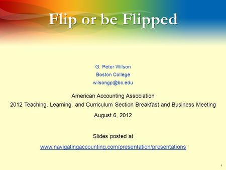 1 Flip or be Flipped G. Peter Wilson Boston College American Accounting Association 2012 Teaching, Learning, and Curriculum Section Breakfast.