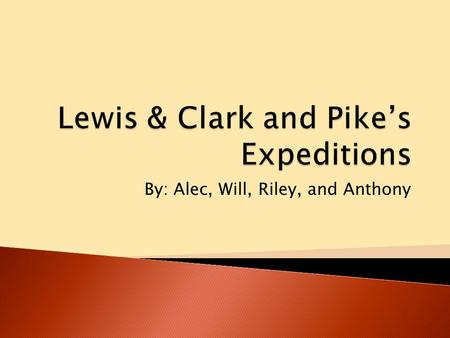By: Alec, Will, Riley, and Anthony.  Lewis & Clark's Expedition was started at St. Louis, Missouri on May 21, 1804  They left with 33 other men  They.