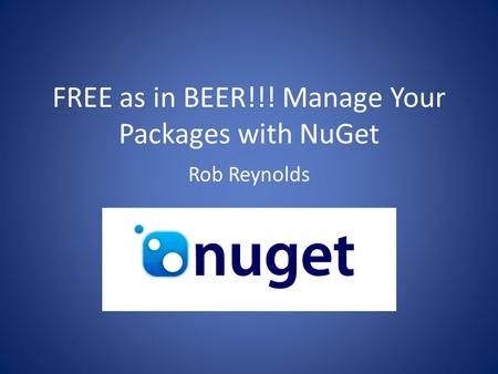 FREE as in BEER!!! Manage Your Packages with NuGet Rob Reynolds.