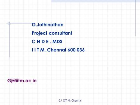 GJ, IIT M, Chennai G.Jothinathan Project consultant C N D E. MDS I I T M. Chennai 600 036