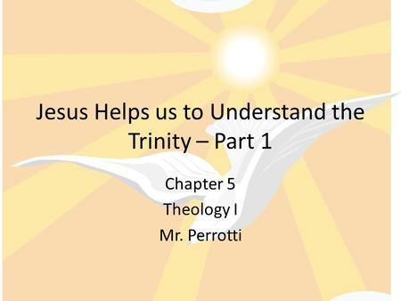 Jesus Helps us to Understand the Trinity – Part 1 Chapter 5 Theology I Mr. Perrotti.