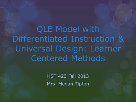 QLE Model with Differentiated Instruction & Universal Design: Learner Centered Methods HST 423 Fall 2013 Mrs. Megan Tipton.