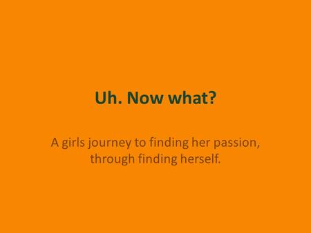Uh. Now what? A girls journey to finding her passion, through finding herself.