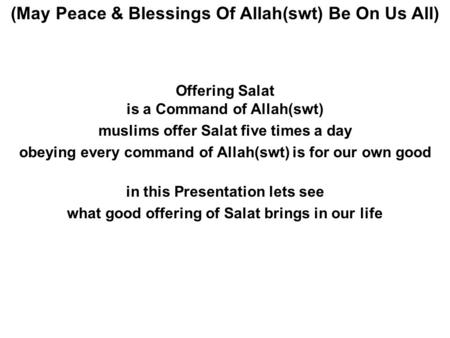 Offering Salat is a Command of Allah(swt) muslims offer Salat five times a day obeying every command of Allah(swt) is for our own good in this Presentation.