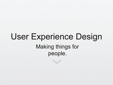 User Experience Design Making things for people..