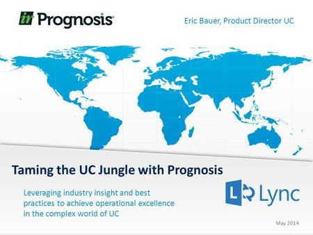 Leveraging industry insight and best practices to achieve operational excellence in the complex world of UC Taming the UC Jungle with Prognosis May 2014.