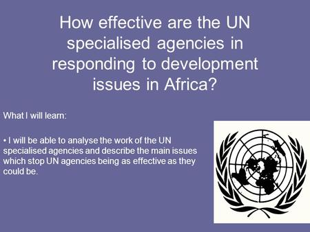 How effective are the UN specialised agencies in responding to development issues in Africa? What I will learn: I will be able to analyse the work of the.