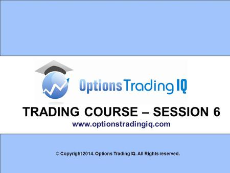 1 TRADING COURSE – SESSION 6 www.optionstradingiq.com © Copyright 2014. Options Trading IQ. All Rights reserved.