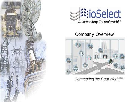 Company Overview Connecting the Real World™. ioSelect was founded in 2003 in San Diego, California to provide End Users, Systems Integrators, and OEM's.