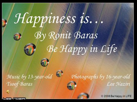 Happiness is… By Ronit Baras Be Happy in Life Photographs by 16-year-old Lee Naziri Music by 13-year-old Tsoof Baras © 2008 Be Happy in LIFE.