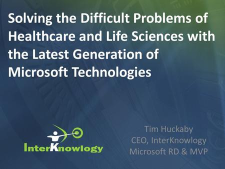 Tim Huckaby CEO, InterKnowlogy Microsoft RD & MVP Solving the Difficult Problems of Healthcare and Life Sciences with the Latest Generation of Microsoft.