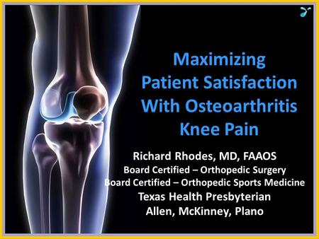 Maximizing Patient Satisfaction With Osteoarthritis Knee Pain Richard Rhodes, MD, FAAOS Board Certified – Orthopedic Surgery Board Certified – Orthopedic.