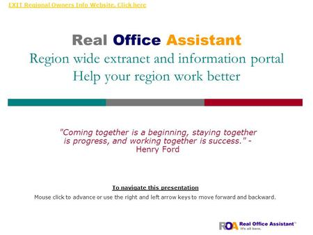 EXIT Regional Owners Info Website, Click here Real Office Assistant Region wide extranet and information portal Help your region work better Coming together.